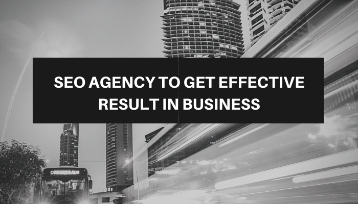 SEO Agency To Get Effective Result In Business