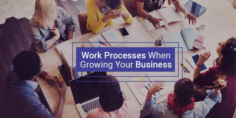 Ways to Improve Work Processes When Growing Your Business